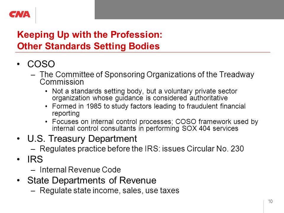 10 Keeping Up with the Profession: Other Standards Setting Bodies COSO –The Committee of Sponsoring Organizations of the Treadway Commission Not a standards setting body, but a voluntary private sector organization whose guidance is considered authoritative Formed in 1985 to study factors leading to fraudulent financial reporting Focuses on internal control processes; COSO framework used by internal control consultants in performing SOX 404 services U.S.