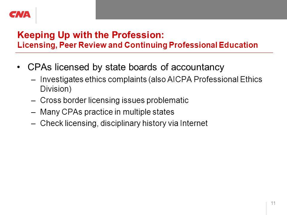 11 Keeping Up with the Profession: Licensing, Peer Review and Continuing Professional Education CPAs licensed by state boards of accountancy –Investigates ethics complaints (also AICPA Professional Ethics Division) –Cross border licensing issues problematic –Many CPAs practice in multiple states –Check licensing, disciplinary history via Internet