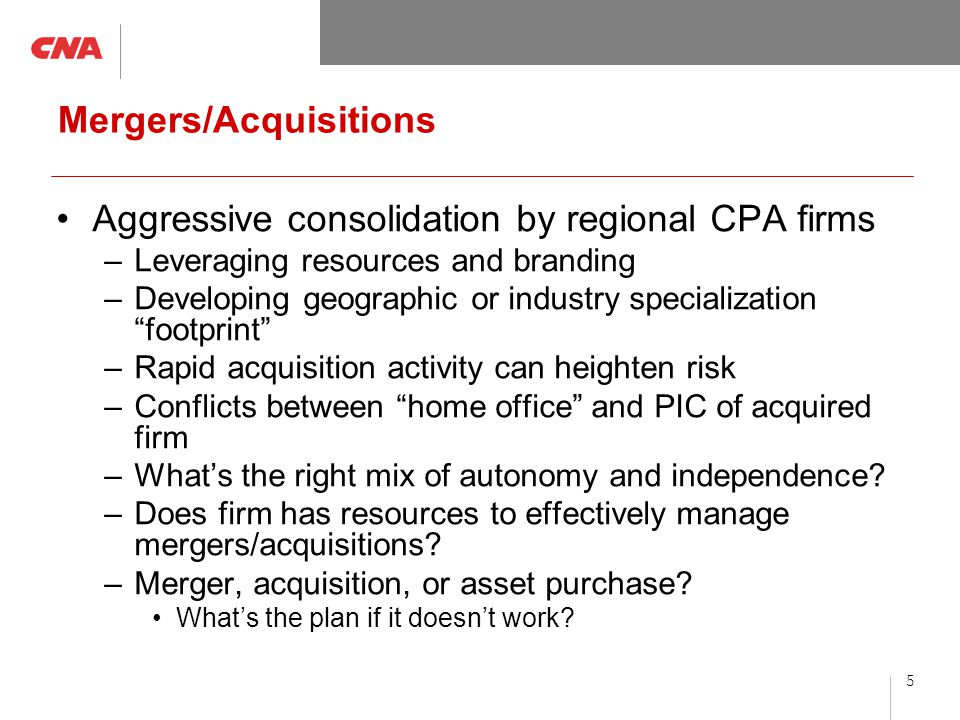 5 Mergers/Acquisitions Aggressive consolidation by regional CPA firms –Leveraging resources and branding –Developing geographic or industry specialization footprint –Rapid acquisition activity can heighten risk –Conflicts between home office and PIC of acquired firm –What's the right mix of autonomy and independence.