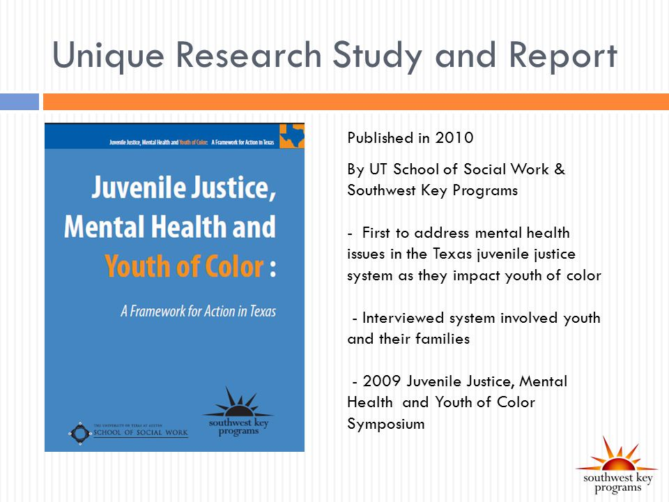 Unique Research Study and Report Published in 2010 By UT School of Social Work & Southwest Key Programs - First to address mental health issues in the Texas juvenile justice system as they impact youth of color - Interviewed system involved youth and their families - 2009 Juvenile Justice, Mental Health and Youth of Color Symposium