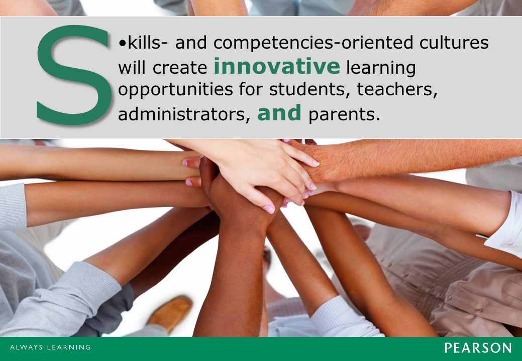 kills- and competencies-oriented cultures will create innovative learning opportunities for students, teachers, administrators, and parents.