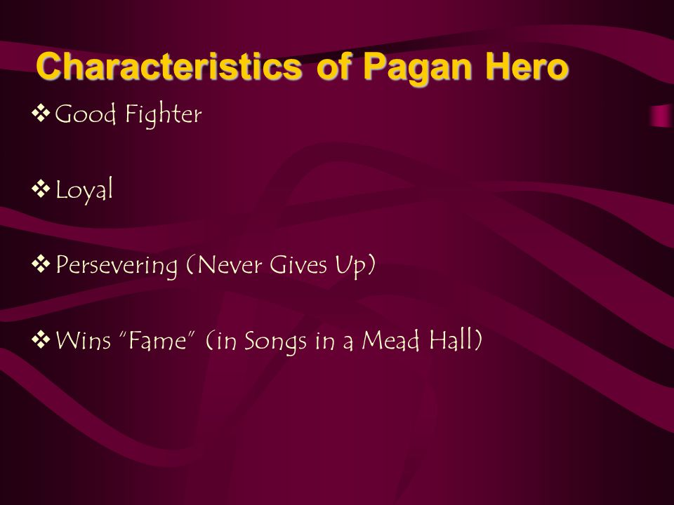 " Good Fighter  Loyal  Persevering (Never Gives Up)  Wins ""Fame"" (in Songs in a Mead Hall) Characteristics of Pagan Hero"