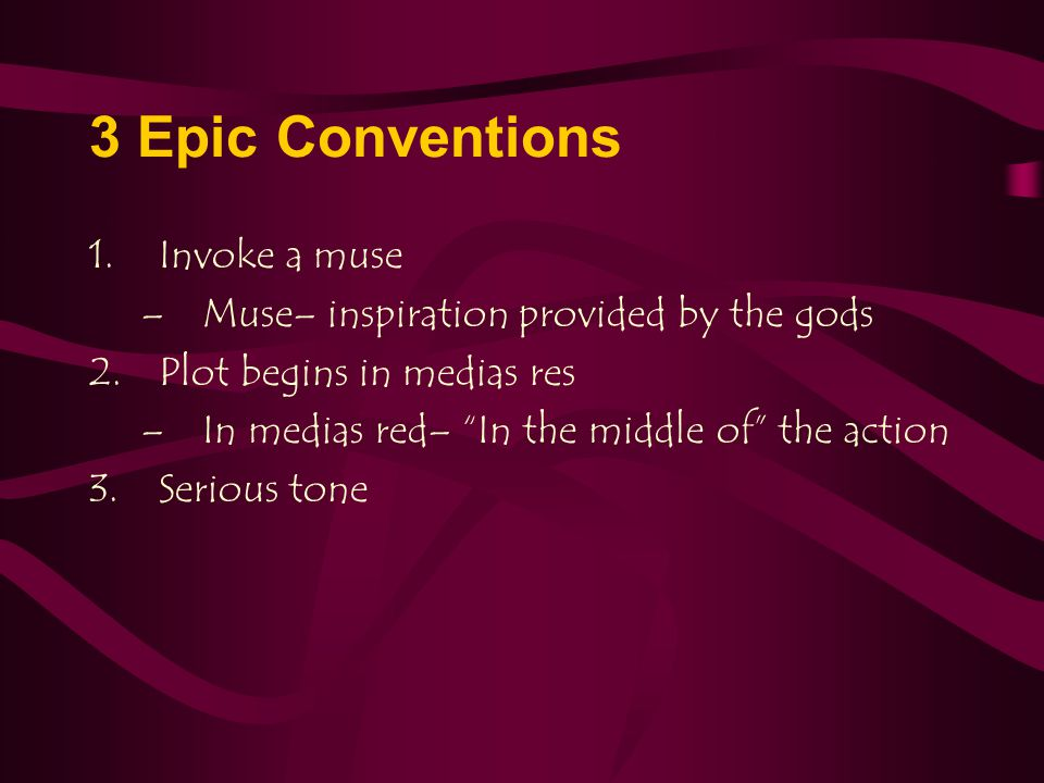 "3 Epic Conventions 1.Invoke a muse –Muse– inspiration provided by the gods 2.Plot begins in medias res –In medias red– ""In the middle of"" the action 3"