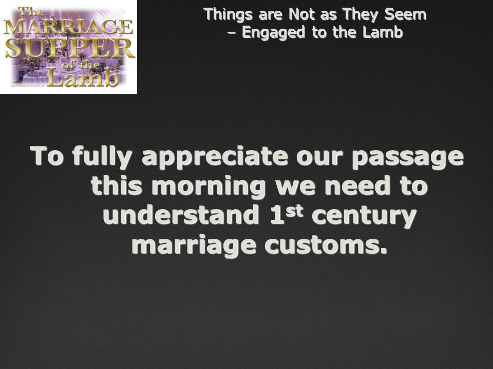 Things are Not as They Seem – Engaged to the Lamb To fully appreciate our passage this morning we need to understand 1 st century marriage customs.