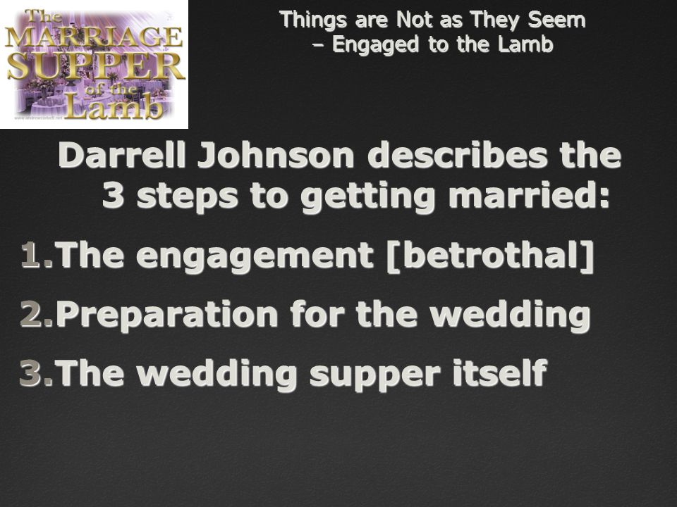 Things are Not as They Seem – Engaged to the Lamb Darrell Johnson describes the 3 steps to getting married: 1.The engagement [betrothal] 2.Preparation for the wedding 3.The wedding supper itself