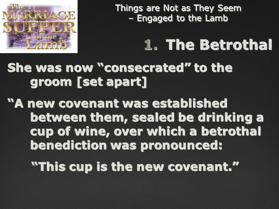 Things are Not as They Seem – Engaged to the Lamb 1.The Betrothal She was now consecrated to the groom [set apart] A new covenant was established between them, sealed be drinking a cup of wine, over which a betrothal benediction was pronounced: This cup is the new covenant. This cup is the new covenant.