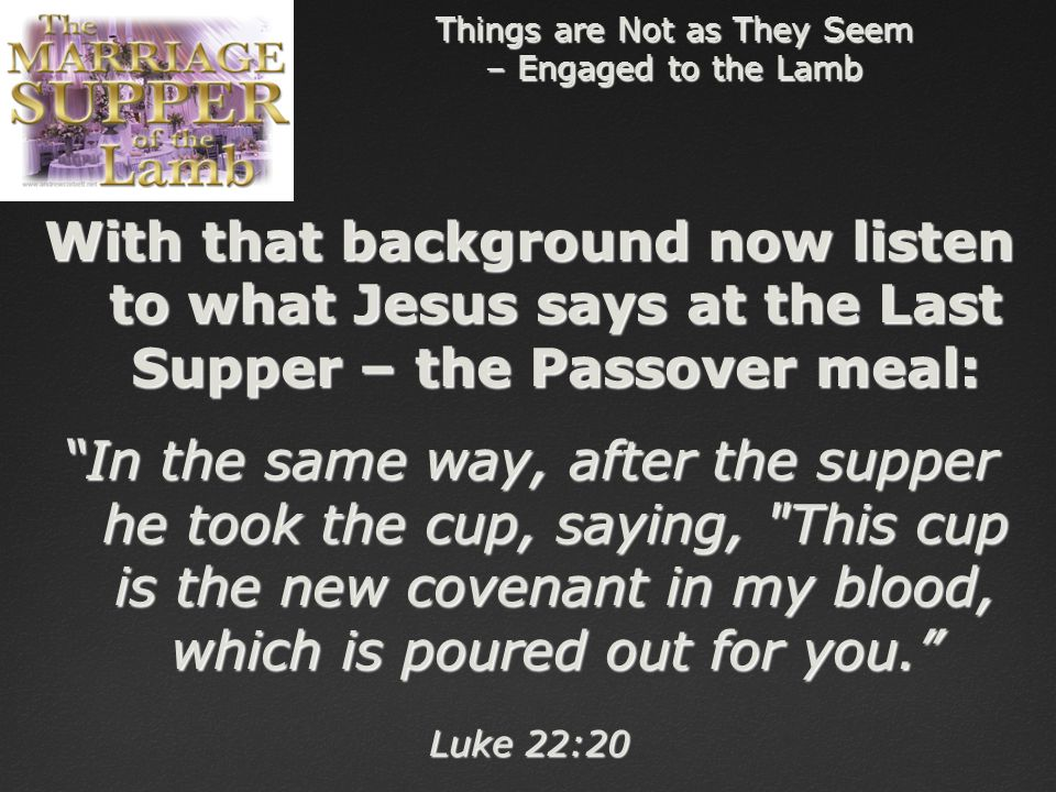 Things are Not as They Seem – Engaged to the Lamb With that background now listen to what Jesus says at the Last Supper – the Passover meal: In the same way, after the supper he took the cup, saying, This cup is the new covenant in my blood, which is poured out for you. Luke 22:20
