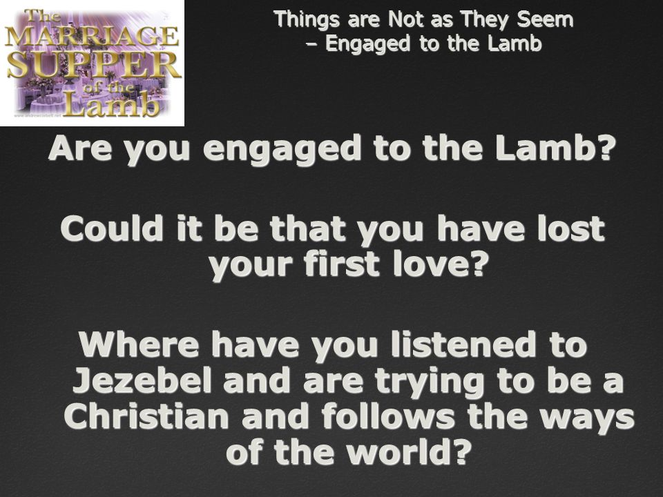 Things are Not as They Seem – Engaged to the Lamb Are you engaged to the Lamb.