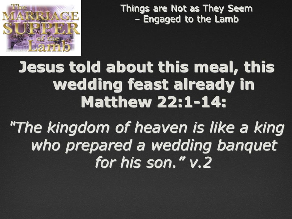 Things are Not as They Seem – Engaged to the Lamb Jesus told about this meal, this wedding feast already in Matthew 22:1-14: The kingdom of heaven is like a king who prepared a wedding banquet for his son. v.2