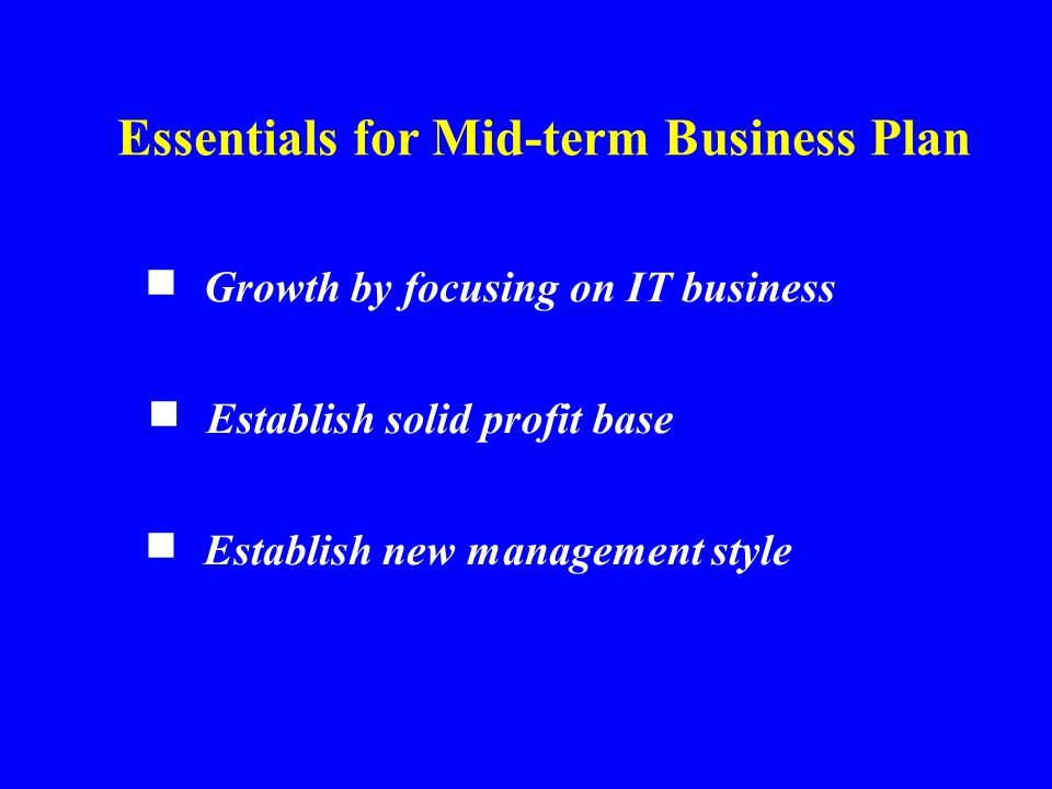 Growth by focusing on IT business ■ Essentials for Mid-term Business Plan Establish solid profit base ■ Establish new management style ■