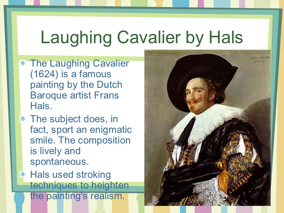 Laughing Cavalier by Hals The Laughing Cavalier (1624) is a famous painting by the Dutch Baroque artist Frans Hals.