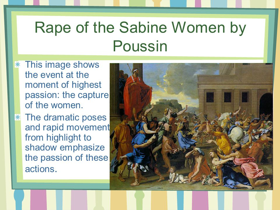 Rape of the Sabine Women by Poussin This image shows the event at the moment of highest passion: the capture of the women.