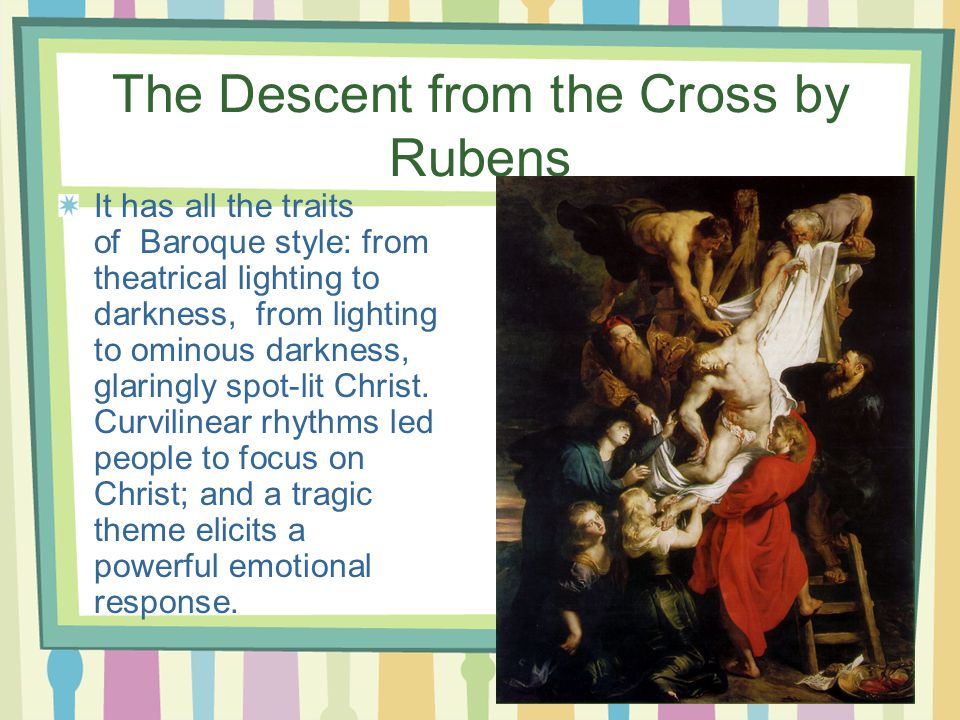 The Descent from the Cross by Rubens It has all the traits of Baroque style: from theatrical lighting to darkness, from lighting to ominous darkness, glaringly spot-lit Christ.