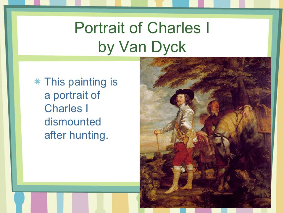 Portrait of Charles I by Van Dyck This painting is a portrait of Charles I dismounted after hunting.