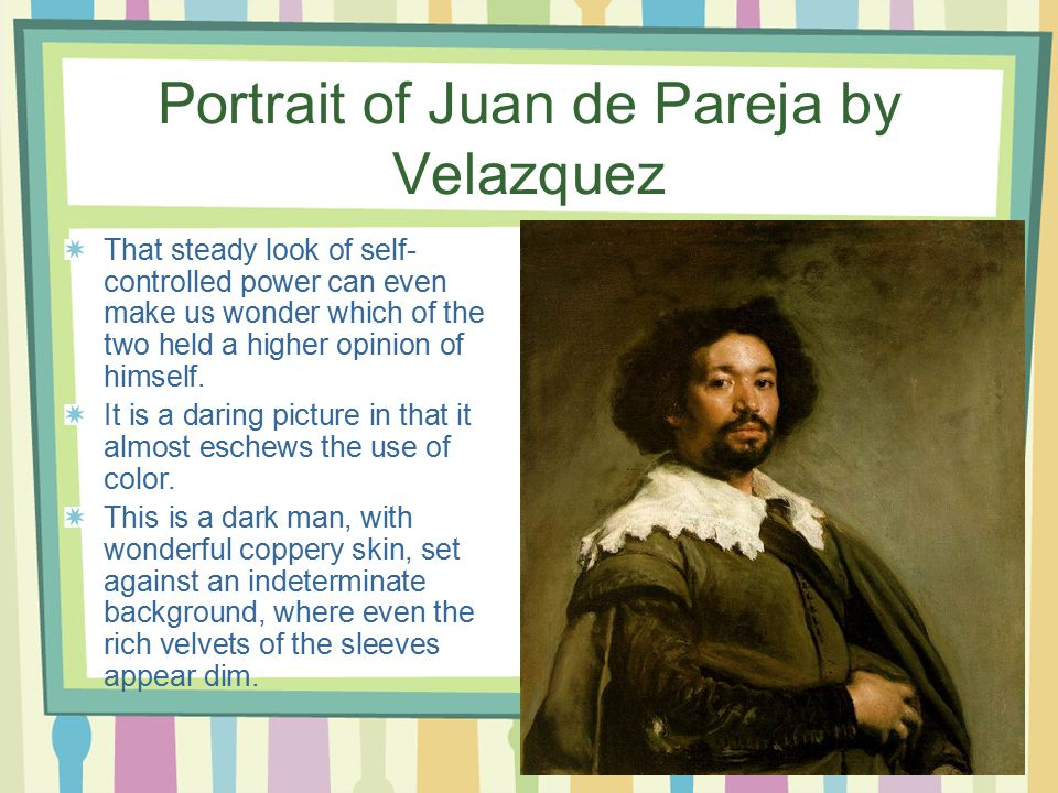 Portrait of Juan de Pareja by Velazquez That steady look of self- controlled power can even make us wonder which of the two held a higher opinion of himself.