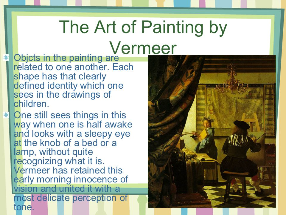 The Art of Painting by Vermeer Objcts in the painting are related to one another.
