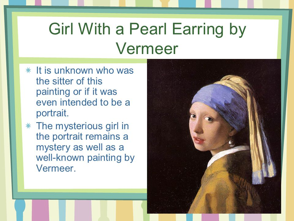 Girl With a Pearl Earring by Vermeer It is unknown who was the sitter of this painting or if it was even intended to be a portrait.