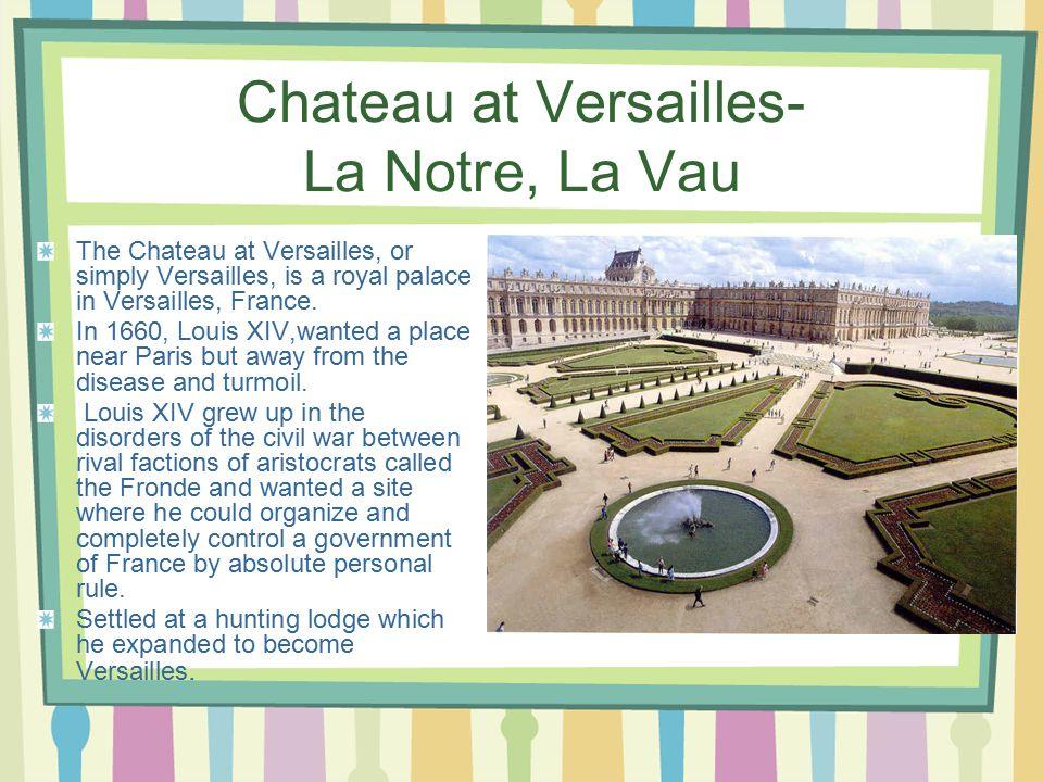 Chateau at Versailles- La Notre, La Vau The Chateau at Versailles, or simply Versailles, is a royal palace in Versailles, France.