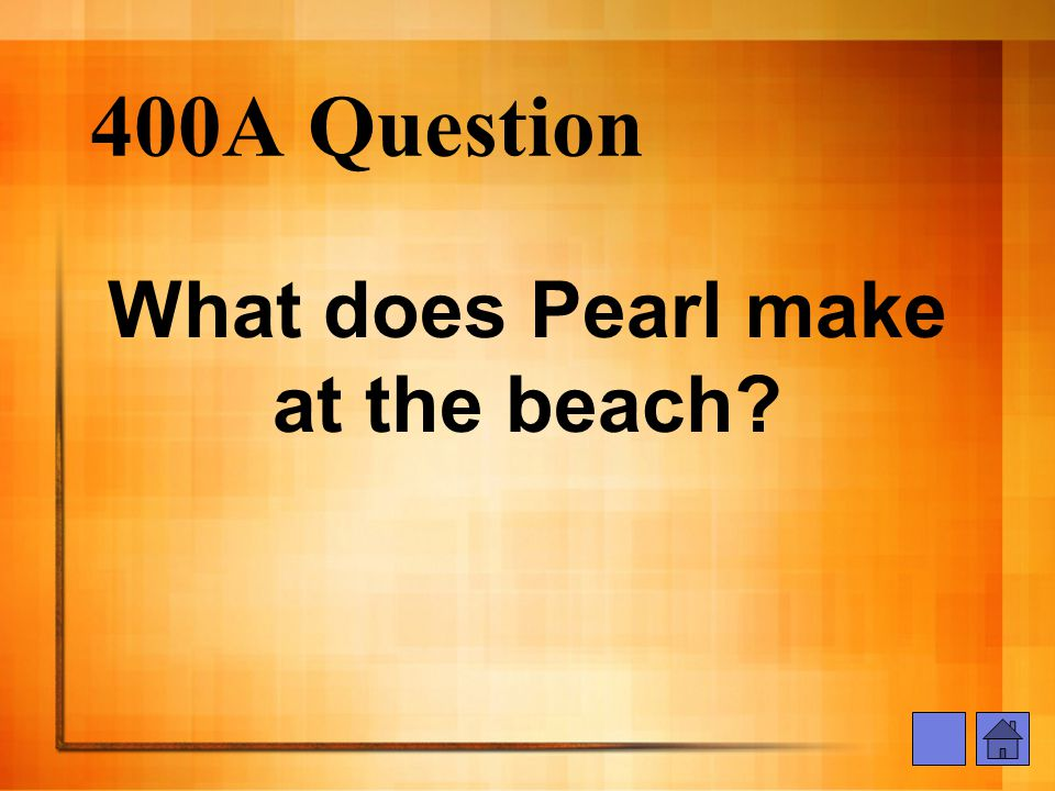 400A Question What does Pearl make at the beach?