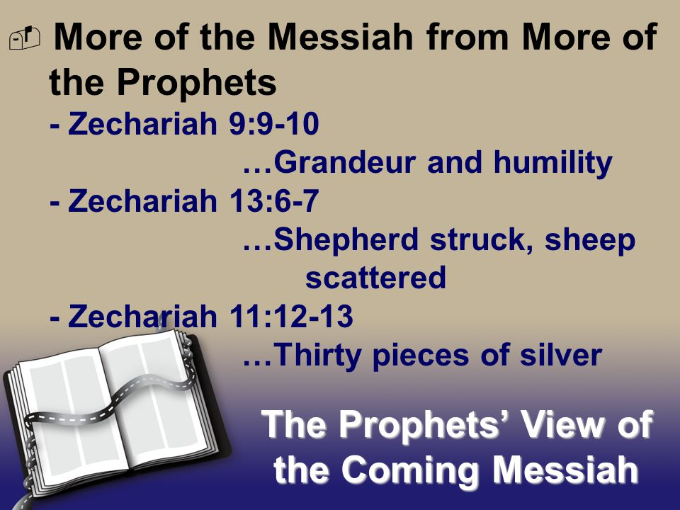 - Zechariah 9:9-10 …Grandeur and humility - Zechariah 13:6-7 …Shepherd struck, sheep scattered - Zechariah 11:12-13 …Thirty pieces of silver The Prophets' View of the Coming Messiah  More of the Messiah from More of the Prophets