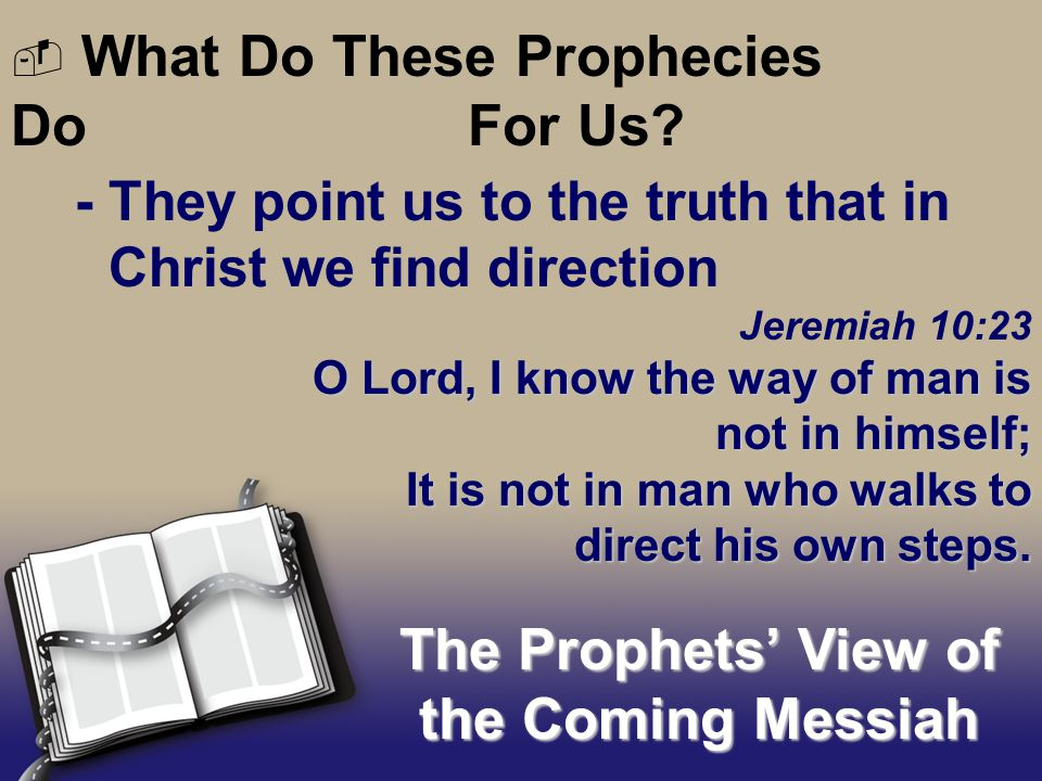 - They point us to the truth that in Christ we find direction The Prophets' View of the Coming Messiah  What Do These Prophecies Do For Us.