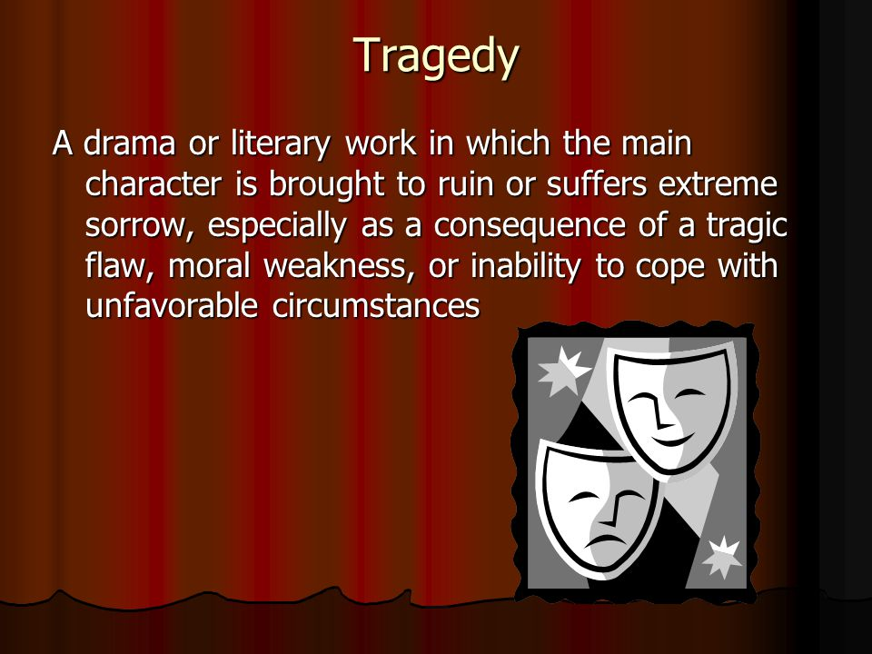 Tragedy A drama or literary work in which the main character is brought to ruin or suffers extreme sorrow, especially as a consequence of a tragic fla