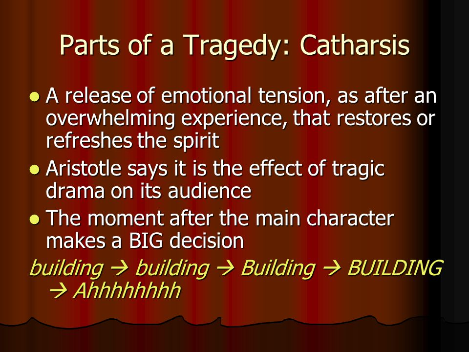 Parts of a Tragedy: Catharsis A release of emotional tension, as after an overwhelming experience, that restores or refreshes the spirit A release of