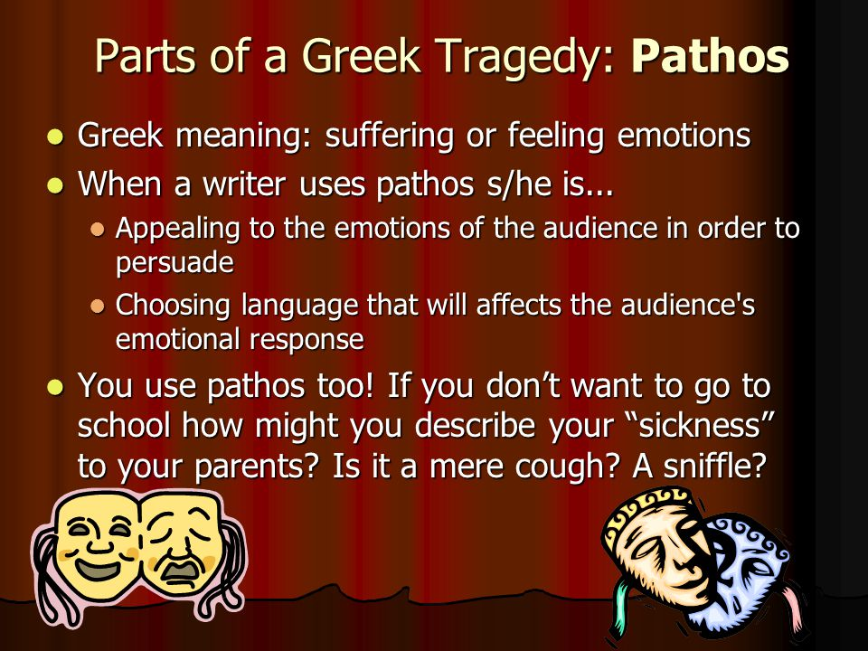 Parts of a Greek Tragedy: Pathos Greek meaning: suffering or feeling emotions Greek meaning: suffering or feeling emotions When a writer uses pathos s
