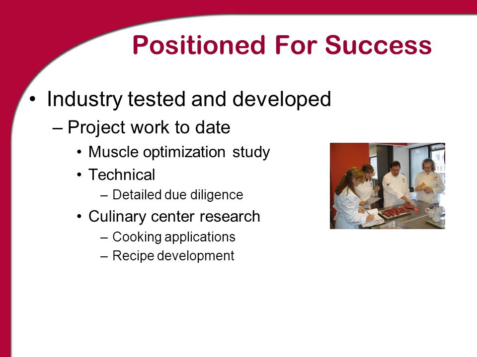 Positioned For Success Industry tested and developed –Project work to date Muscle optimization study Technical –Detailed due diligence Culinary center