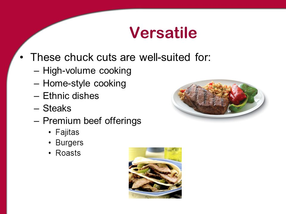 Versatile These chuck cuts are well-suited for: –High-volume cooking –Home-style cooking –Ethnic dishes –Steaks –Premium beef offerings Fajitas Burger