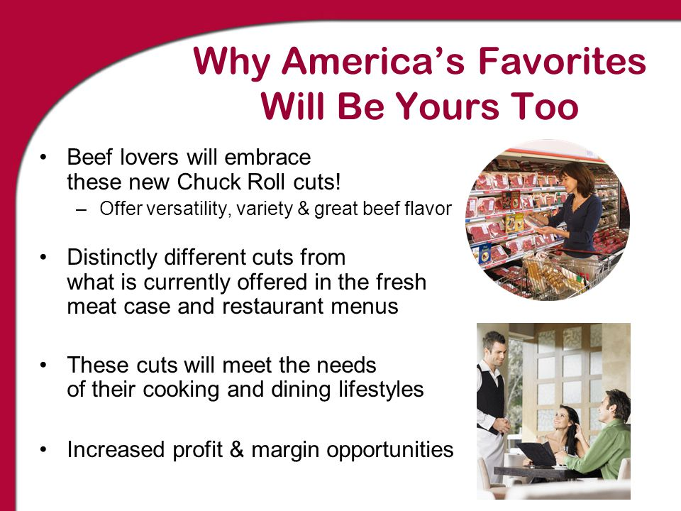 Why America's Favorites Will Be Yours Too Beef lovers will embrace these new Chuck Roll cuts! –Offer versatility, variety & great beef flavor Distinct