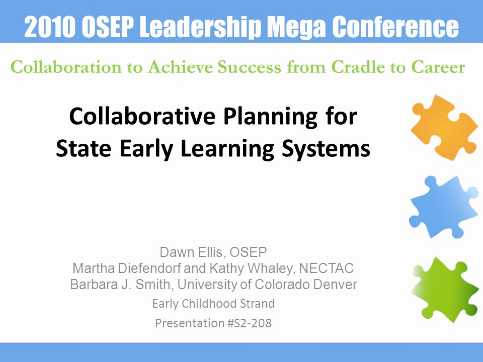 2010 OSEP Leadership Mega Conference Collaboration to Achieve Success from Cradle to Career Collaborative Planning for State Early Learning Systems Dawn Ellis, OSEP Martha Diefendorf and Kathy Whaley, NECTAC Barbara J.
