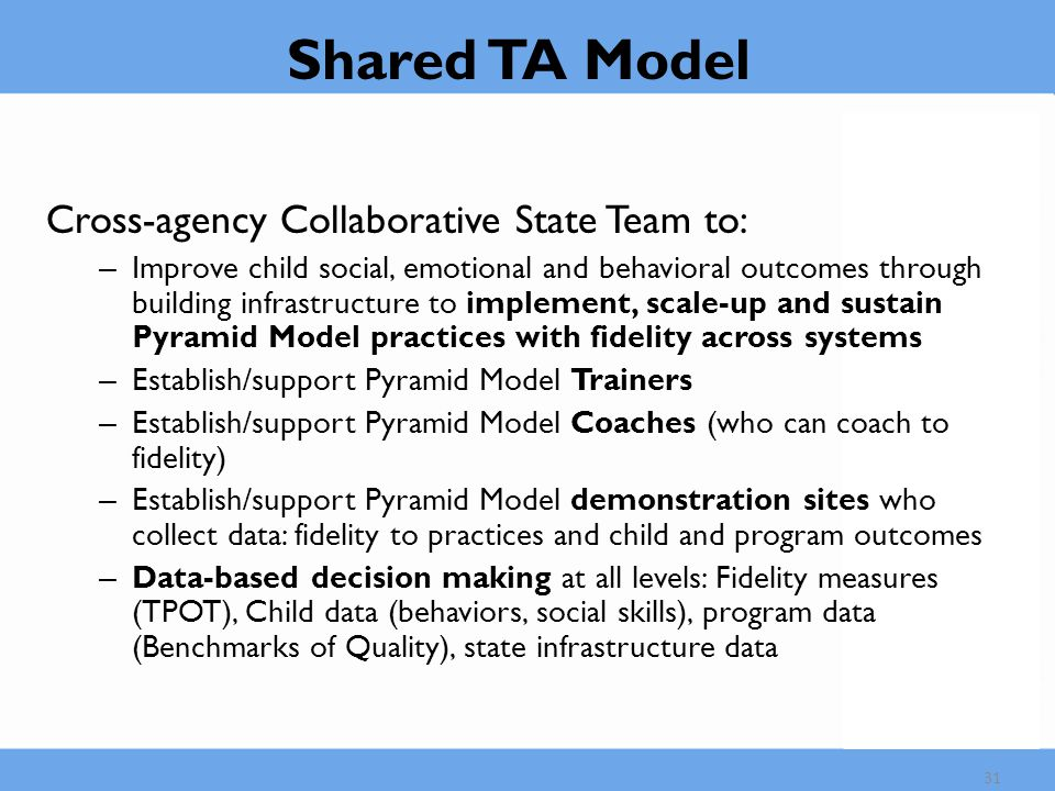 Shared TA Model Cross-agency Collaborative State Team to: – Improve child social, emotional and behavioral outcomes through building infrastructure to implement, scale-up and sustain Pyramid Model practices with fidelity across systems – Establish/support Pyramid Model Trainers – Establish/support Pyramid Model Coaches (who can coach to fidelity) – Establish/support Pyramid Model demonstration sites who collect data: fidelity to practices and child and program outcomes – Data-based decision making at all levels: Fidelity measures (TPOT), Child data (behaviors, social skills), program data (Benchmarks of Quality), state infrastructure data 31