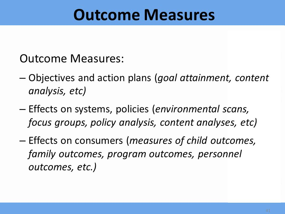Outcome Measures Outcome Measures: – Objectives and action plans (goal attainment, content analysis, etc) – Effects on systems, policies (environmental scans, focus groups, policy analysis, content analyses, etc) – Effects on consumers (measures of child outcomes, family outcomes, program outcomes, personnel outcomes, etc.) 41