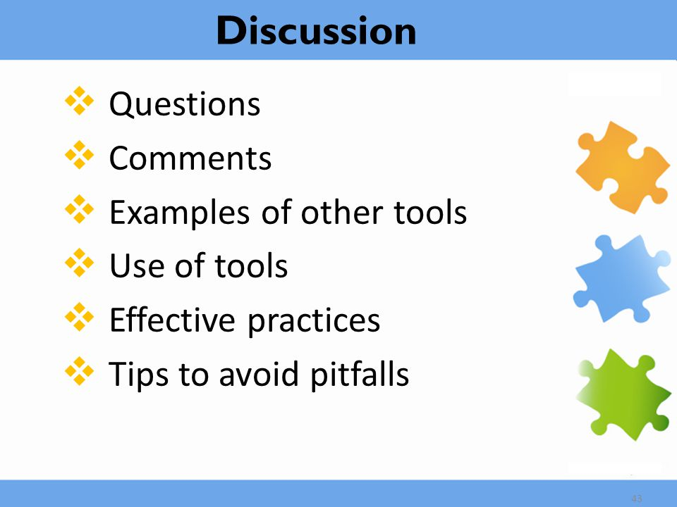  Questions  Comments  Examples of other tools  Use of tools  Effective practices  Tips to avoid pitfalls 43 Discussion
