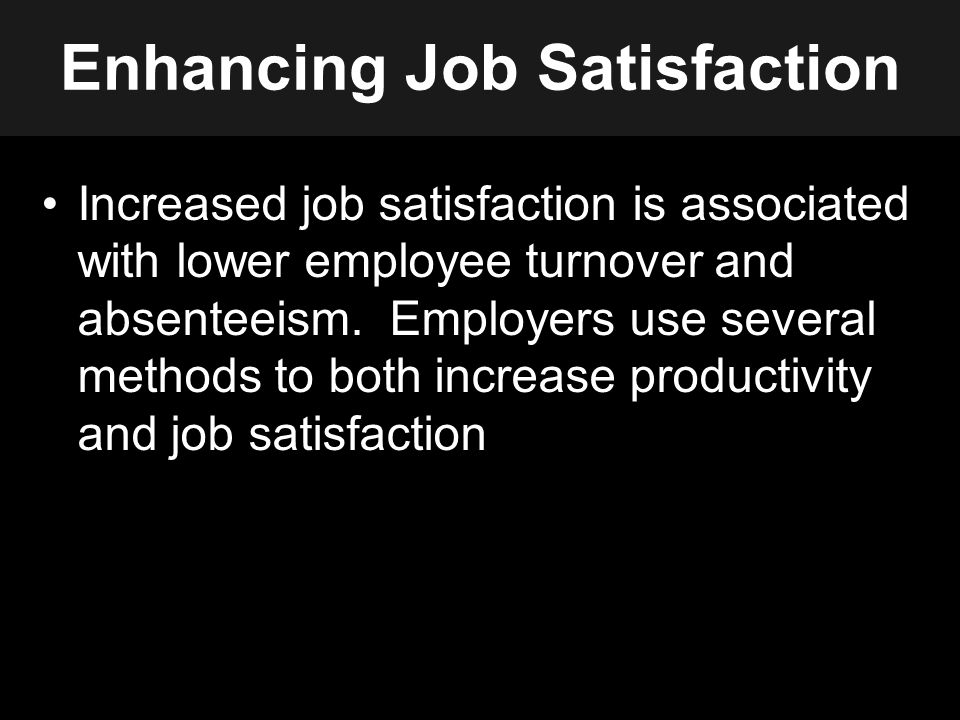 Enhancing Job Satisfaction Increased job satisfaction is associated with lower employee turnover and absenteeism.