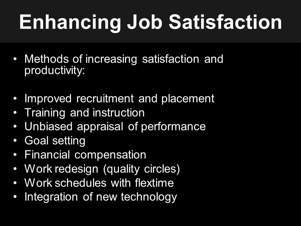 Enhancing Job Satisfaction Methods of increasing satisfaction and productivity: Improved recruitment and placement Training and instruction Unbiased appraisal of performance Goal setting Financial compensation Work redesign (quality circles) Work schedules with flextime Integration of new technology