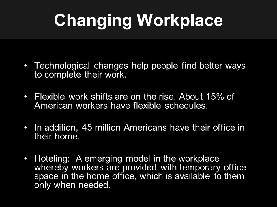 Changing Workplace Technological changes help people find better ways to complete their work.