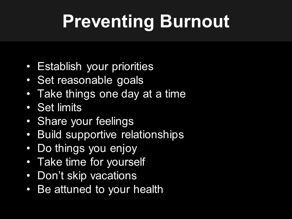 Preventing Burnout Establish your priorities Set reasonable goals Take things one day at a time Set limits Share your feelings Build supportive relationships Do things you enjoy Take time for yourself Don't skip vacations Be attuned to your health
