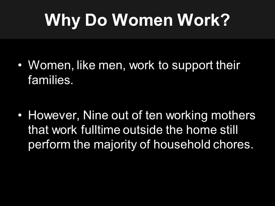 Why Do Women Work. Women, like men, work to support their families.