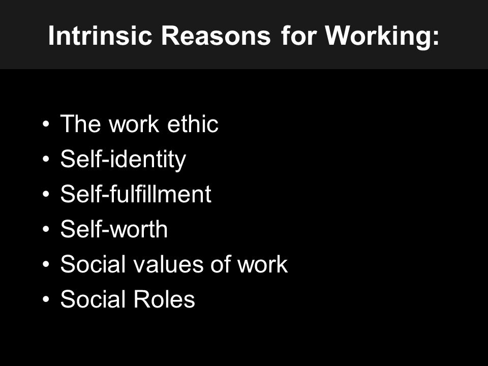 Intrinsic Reasons for Working: The work ethic Self-identity Self-fulfillment Self-worth Social values of work Social Roles