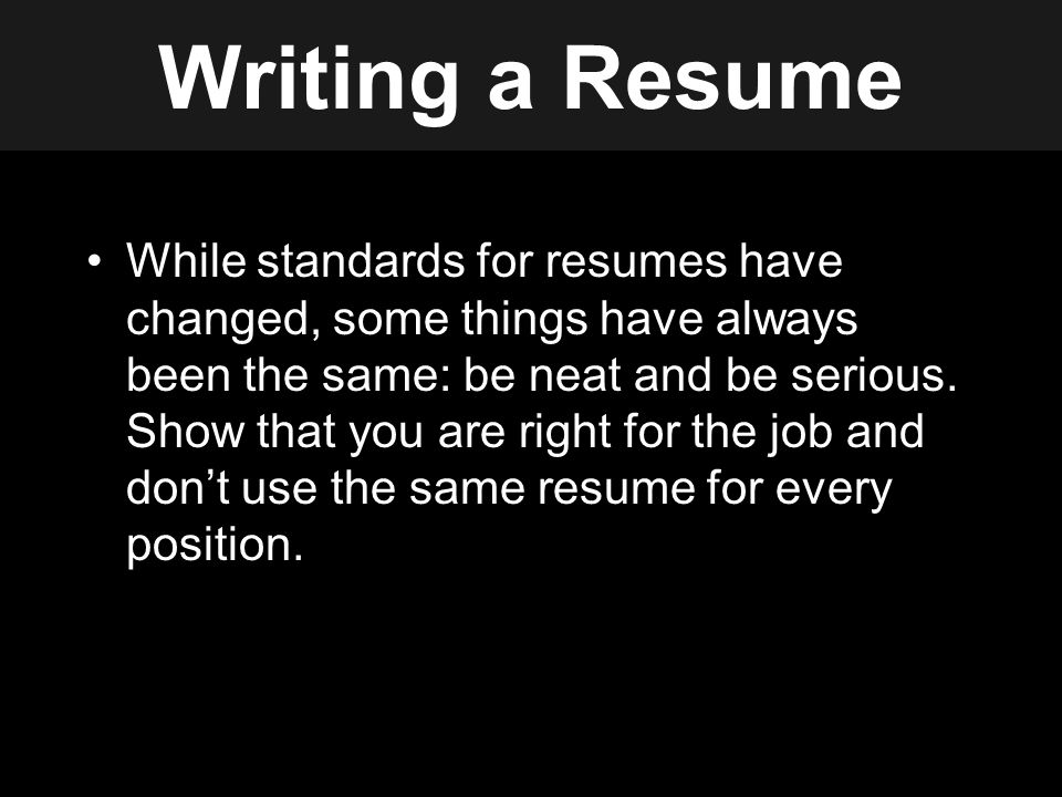 Writing a Resume While standards for resumes have changed, some things have always been the same: be neat and be serious.
