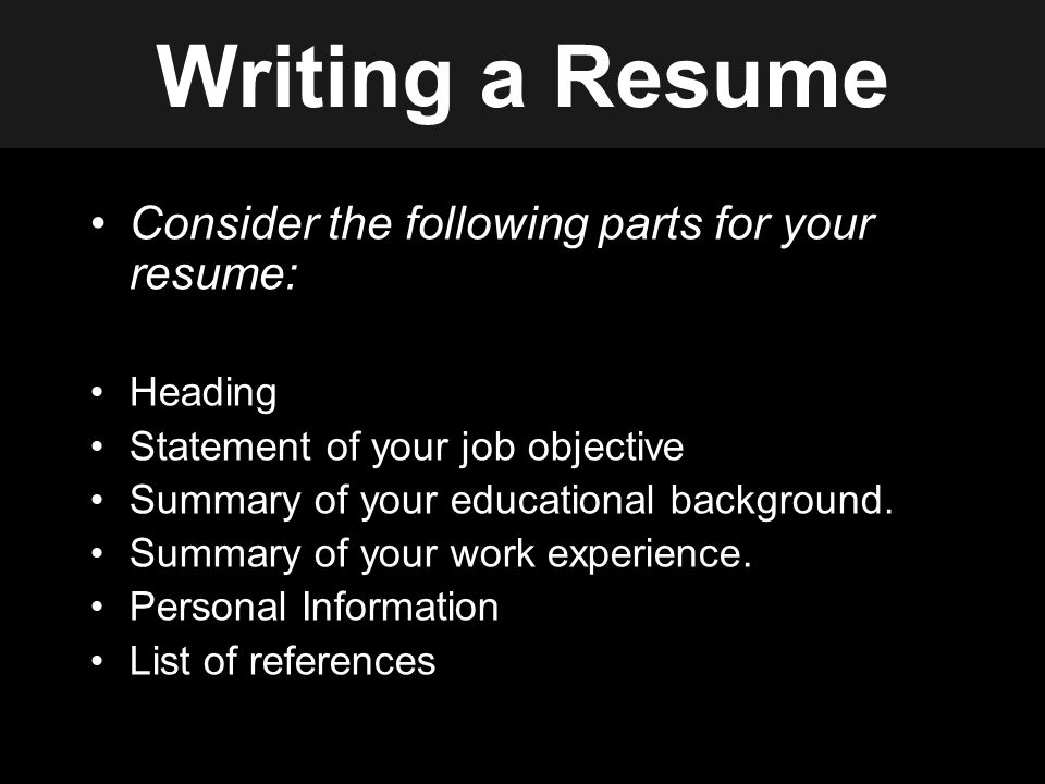 Writing a Resume Consider the following parts for your resume: Heading Statement of your job objective Summary of your educational background.