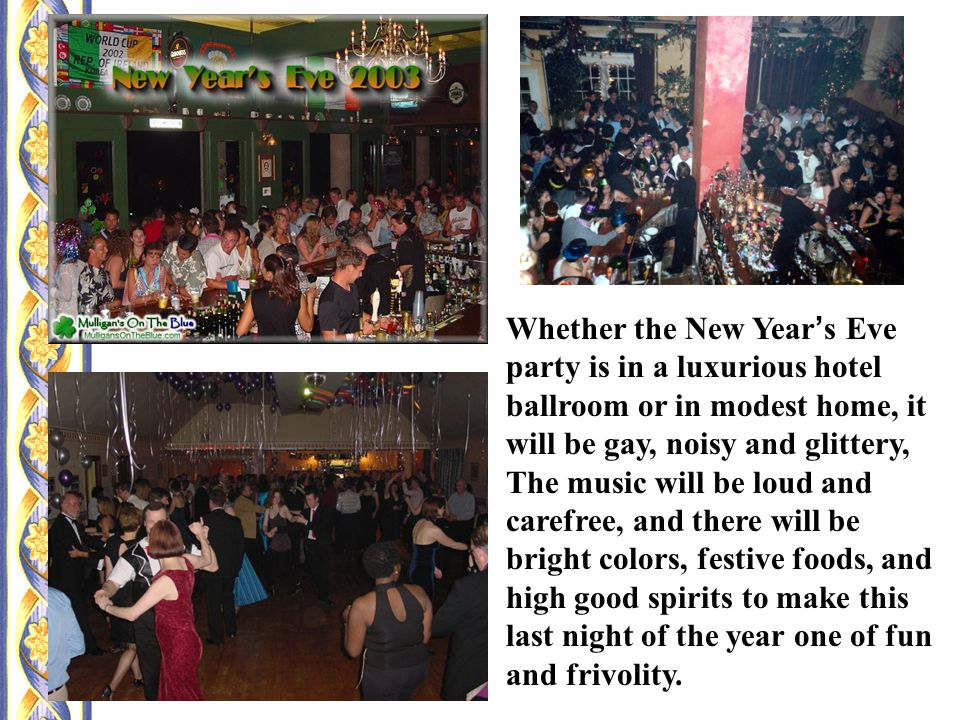 Whether the New Year ' s Eve party is in a luxurious hotel ballroom or in modest home, it will be gay, noisy and glittery, The music will be loud and carefree, and there will be bright colors, festive foods, and high good spirits to make this last night of the year one of fun and frivolity.