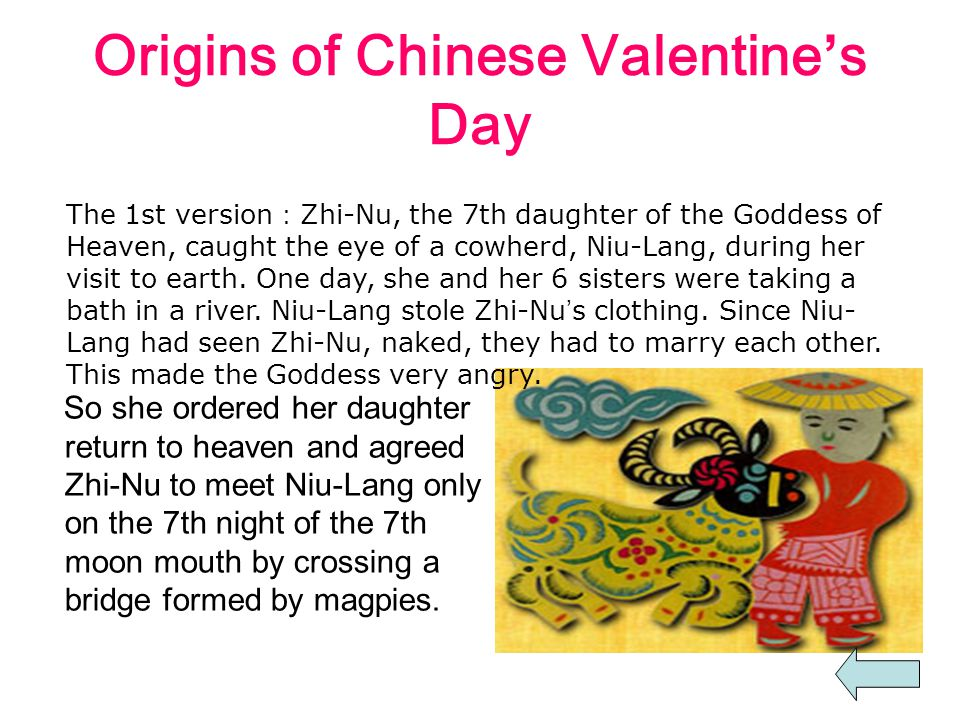 Origins of Chinese Valentine's Day So she ordered her daughter return to heaven and agreed Zhi-Nu to meet Niu-Lang only on the 7th night of the 7th moon mouth by crossing a bridge formed by magpies.