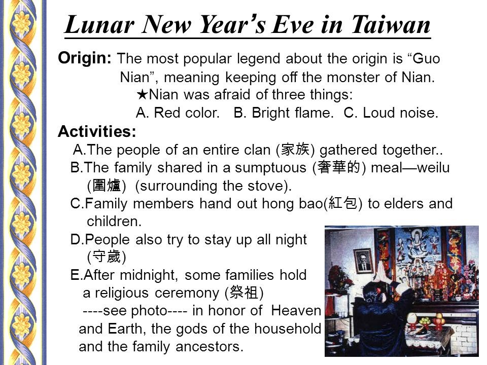 Lunar New Year ' s Eve in Taiwan Origin: The most popular legend about the origin is Guo Nian , meaning keeping off the monster of Nian.
