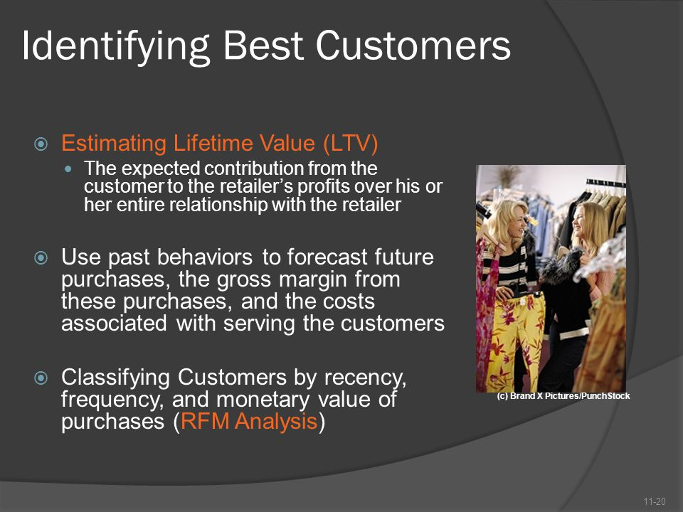 Identifying Best Customers  Estimating Lifetime Value (LTV) The expected contribution from the customer to the retailer's profits over his or her ent