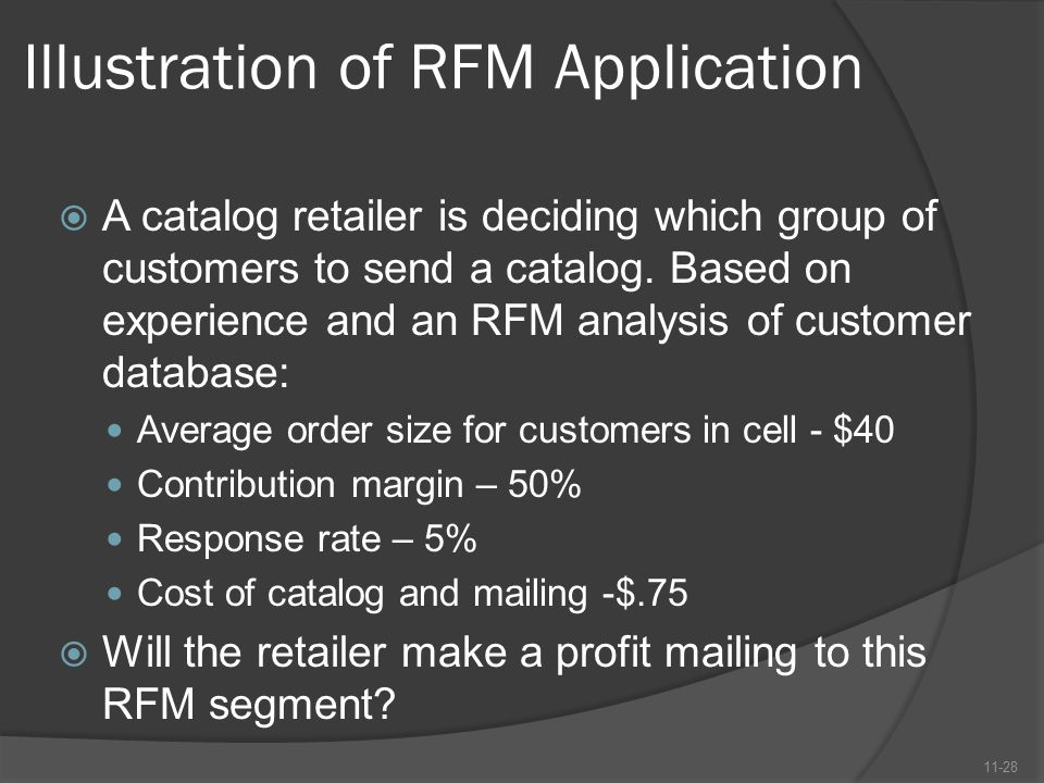 Illustration of RFM Application  A catalog retailer is deciding which group of customers to send a catalog. Based on experience and an RFM analysis o