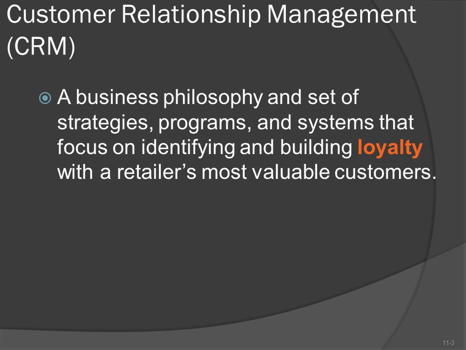 Customer Relationship Management (CRM)  A business philosophy and set of strategies, programs, and systems that focus on identifying and building loy