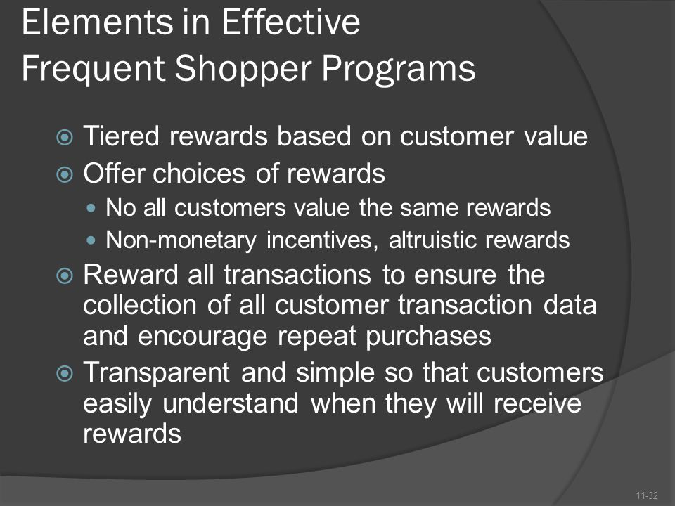 Elements in Effective Frequent Shopper Programs  Tiered rewards based on customer value  Offer choices of rewards No all customers value the same re